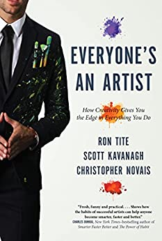 Everyone's An Artist (or At Least They Should Be): How Creativity Gives You the Edge in Everything You Do by [Ron Tite, Scott Kavanagh, Christopher Novais]