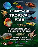 FRESHWATER TROPICAL FISH: A BEGINNER S GUIDE TO KEEPING PET FISH