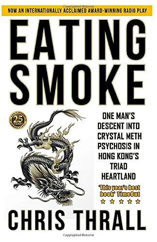 Eating Smoke: One Man's Descent Into Crystal Meth Psychosis in Hong Kong's Triad Heartland (Eating Smoke Series, Band 1)