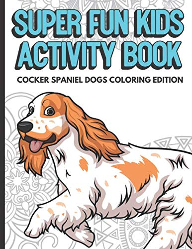 Super Fun Kids Activity Book Cocker Spaniel Dogs Coloring Edition: Over 80 Pages of Math and Writing Games Color Cartoons and Educational Activities for Mindfulness Creativity and Learning.
