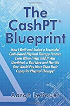 The CashPT® Blueprint: How I Built and Scaled a Successful Cash-Based Physical Therapy Practice Even When I Was Told It Wa...