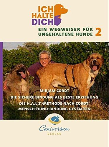 Die sichere Bindung ist die beste Erziehung. Die H.A.L.T.-Methode nach Cordt: Mensch-Hund-Bindung gestalten (Ich halte dich - Ein Wegweise für ungehaltene Hunde)