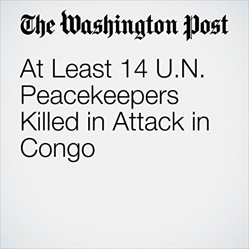 At Least 14 U.N. Peacekeepers Killed in Attack in Congo copertina