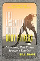 The Essential Guide to Body Fitness: Metabolism, Fast Fitness, Spartan's Routine