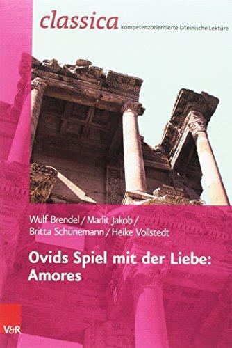 Ovids Spiel mit der Liebe: Amores (Classica / Kompetenzorientierte lateinische Lektüre)