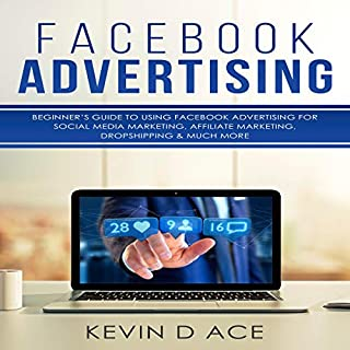 Facebook Advertising: Beginner's Guide to Using Facebook Advertising for Social Media Marketing, Affiliate Marketing, Dropshipping & Much More cover art