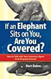If an Elephant Sits on You, Are You Covered?: How to Talk with Your Insurance Agent to be Properly Insured (How to Become Properly Insured) (Volume 1)