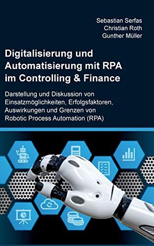 Digitalisierung und Automatisierung mit RPA im Controlling & Finance: Darstellung und Diskussion von Einsatzmöglichkeiten, Erfolgsfaktoren, ... Grenzen von Robotic Process Automation (RPA)