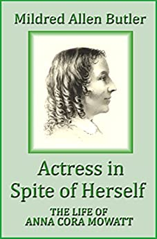 Actress in Spite of Herself: The Life of Anna Cora Mowatt by [Mildred Allen Butler]