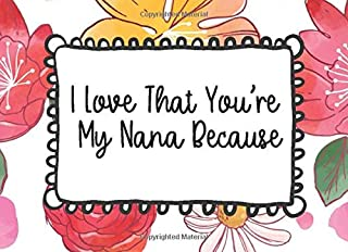 I Love That You're My Nana Because: Prompted Guided Fill In The Blank Journal Memory Book Reason Why  What I Love About You Are Awesome Because ... Birthday Fathers Day Christmas Greeting Card