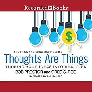 Thoughts Are Things     Turning Your Idea Into Realities, The Think and Grow Rich® series              Written by:                                                                                                                                 Bob Proctor,                                                                                        Greg S. Reid                               Narrated by:                                                                                                                                 L. J. Ganser                      Length: 3 hrs and 31 mins     1 rating     Overall 5.0