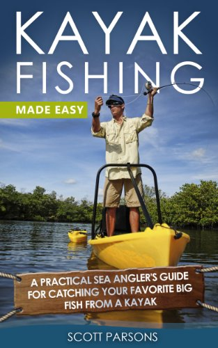 Kayak Fishing: A Practical Sea Angler's Guide for Catching Your Favorite Big...