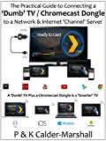 The Practical Guide to Connecting a 'Dumb' TV / Chromecast Dongle to a Network & Internet 'Channel' Server (English Edition)