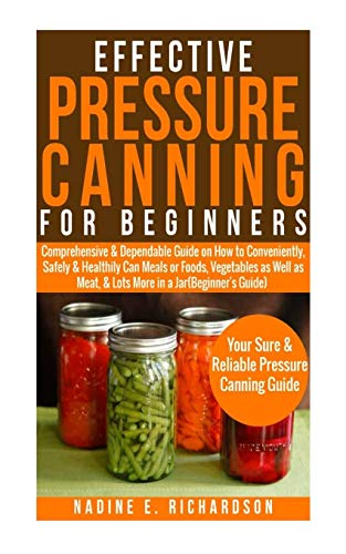 Effective Pressure Canning for Beginners: Comprehensive&Dependable Guide on How to Conveniently,Safely & Healthily Can Meals or Foods,Vegetables as Well as Meat,& Lots More in a Jar (Beginner's Guide)