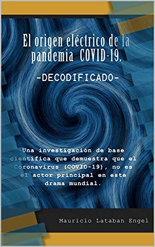 El origen eléctrico de la pandemia COVID-19. -DECODIFICADO-: Una investigación de base científica que demuestra que el Coronavirus (COVID-19), no es el actor principal en este drama mundial.
