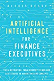 Artificial Intelligence for Finance Executives: The AI revolution, from industry trends and case studies to algorithms and concepts