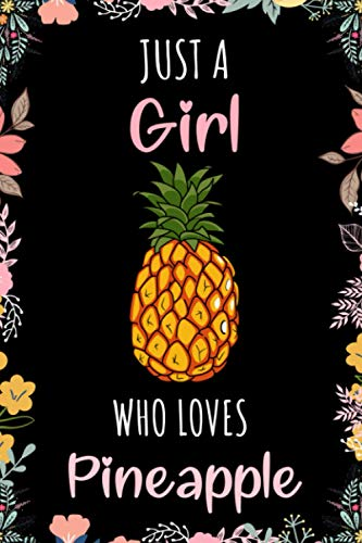 Just A Girl Who Loves Pineapple Journal: Notebook Gift For Girls Who Loves Pineapple - A Unique Girl Notebook for Writing & Notes With Cute Pineapple ... Finish - Pineapple Floral Print Notebook