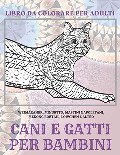 Cani e gatti per bambini - Libro da colorare per adulti - Weimaraner, Minuetto, Mastini Napoletani, Mekong Bobtail, Lowchen e altro