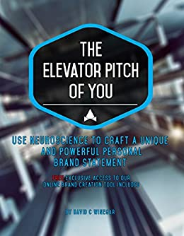 The Elevator Pitch of You: Using neuroscience to craft a unique and powerful personal brand statement. Includes online tool to build your brand step-by-step. by [David C Winegar]