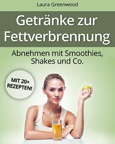 Getränke zur Fettverbrennung: Abnehmen mit Smoothies, Shakes und Co. (Fatburner zum Abnehmen)