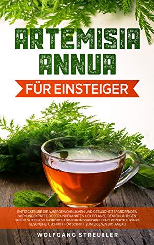 Artemisia Annua für Einsteiger: Entdecken Sie die außergewöhnlichen und gesundheitsfördernden Wirkungskräfte dieser unbekannten Heilpflanze, dem einjährigen Beifuß.