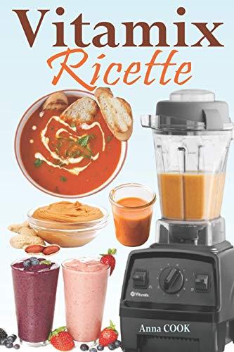 Vitamix Ricette: Ricette semplici a base di alimenti integrali per un totale ringiovanimento della vostra salute e la massima energia; approfittate del potenziale del vostro Frullatore Vitamix!