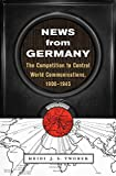 News from Germany: The Competition to Control World Communications, 1900–1945 (Harvard Historical Studies)
