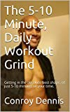 The 5-10 Minute, Daily Workout Grind: Getting in the absolute best shape, of just 5-10 minutes of your time. (English Edition)