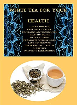 White Tea For Your Health: Heart Disease, Prevents Cancer, Contains Antioxidants, Healthy Bones, Slows Ageing, Promotes Weight Loss, Easy to Prepare, Helps Protect Teeth, Diabetics