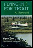 Flying in for Trout: A Guide to Fishing the Remote Waters of Maine, Quebec, and Labrador