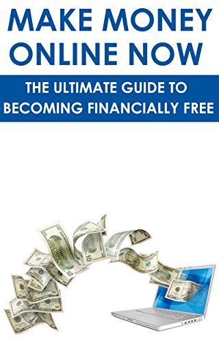 Make Money Online Now: The Ultimate Guide To Becoming Financially Free: (making money in your pjs, making money on ebay, making money with craigslist, ... reads, web marketing) (English Edition)