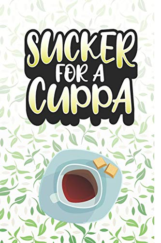 Sucker For a Cuppa: Tea Notebook for everyone who loves to drink a cup of tea