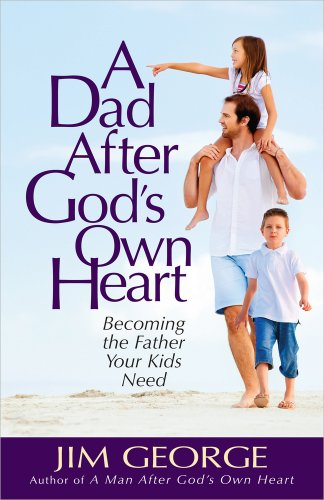 Dad After God's Own Heart, A: Becoming the Father Your Kids Need