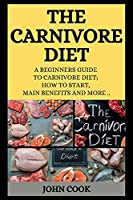 The Carnivore Diet: A Beginners Guide to Carnivore Diet; How to Start, Main Benefits and More ..