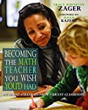 Becoming the Math Teacher You Wish You d Had: Ideas and Strategies from Vibrant Classrooms