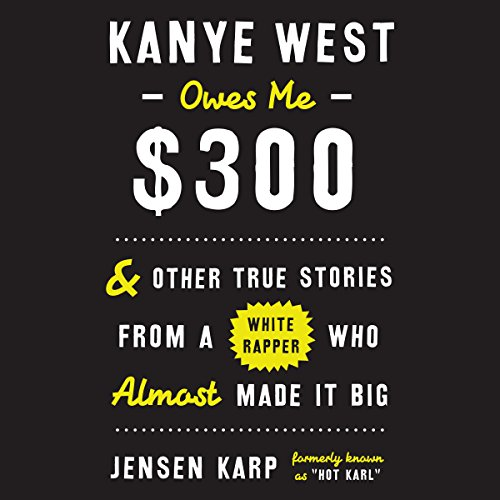 Kanye West Owes Me $300     And Other True Stories from a White Rapper Who Almost Made It Big              By:                                                                                                                                 Jensen Karp                               Narrated by:                                                                                                                                 Jensen Karp,                                                                                        Chris MacDonnell                      Length: 6 hrs and 4 mins     15 ratings     Overall 4.8