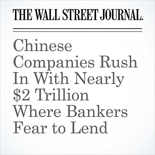 Chinese Companies Rush In With Nearly $2 Trillion Where Bankers Fear to Lend copertina