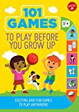 101 Games to Play Before You Grow Up: Exciting and fun games to play anywhere (101 Things)