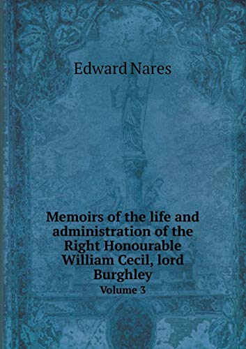 Memoirs of the life and administration of the Right Honourable William Cecil, lord Burghley Volume 3