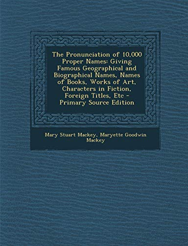 The Pronunciation of 10,000 Proper Names: Giving Famous Geographical and Biographical Names, Names of Books, Works of Art, Characters in Fiction, Foreign Titles, Etc