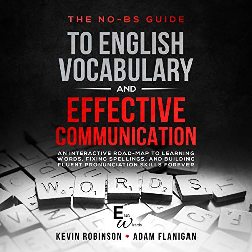 The No-BS Guide to English Vocabulary and Effective Communication: An Interactive Road-Map to Learning Words, Fixing Spellings, and Building Fluent Pronunciation Skills Forever     ENG Wizards, Book 1              By:                                                                                                                                 Kevin Robinson,                                                                                        Adam Flanigan                               Narrated by:                                                                                                                                 T D McCloud                      Length: 3 hrs and 14 mins     Not rated yet     Overall 0.0