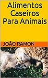 Alimentos Caseiros Para Animais (Portuguese Edition)