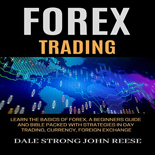 Forex Trading: Learn the Basics of Forex, a Beginners Guide and Bible Packed with Strategies in Day Trading, Currency, Foreign Exchange: Make Money Online and Passive Income cover art