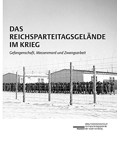 Das Reichsparteitagsgelände im Krieg: Gefangenschaft, Massenmord und Zwangsarbeit (Schriftenreihe der Museen der Stadt Nürnberg / Herausgegeben von Ingrid Bierer)