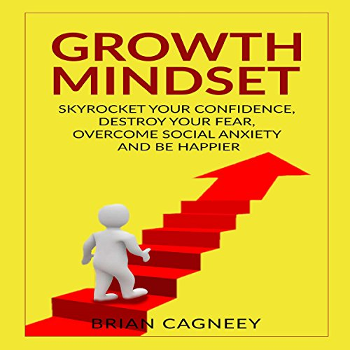 Growth Mindset     Skyrocket Your Confidence, Destroy Your Fear, Overcome Social Anxiety, and Be Happier              By:                                                                                                                                 Brian Cagneey                               Narrated by:                                                                                                                                 Nathan W Wood                      Length: 3 hrs and 6 mins     2 ratings     Overall 3.0