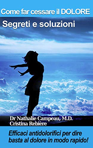 Come far cessare il DOLORE - Segreti e soluzioni: Efficaci antidolorifici per dire basta al dolore in modo rapido! (Wellness Vol. 1)