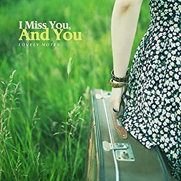 I Miss You, And You