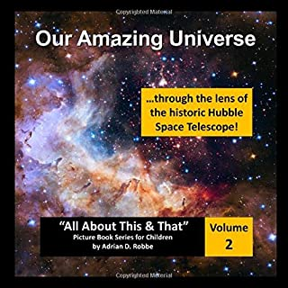 "Our Amazing Universe -- through the lens of the historic Hubble Space Telescope: ""All About This & That"" Picture Book Series for Children (Volume 2)"