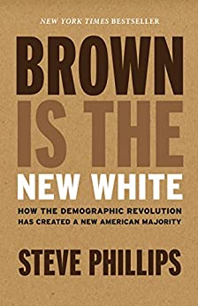 Brown Is the New White: How the Demographic Revolution Has Created a New American Majority by [Steve Phillips]