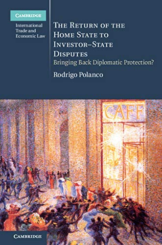 The Return of the Home State to Investor-State Disputes: Bringing Back Diplomatic Protection? (Cambridge International Trade and Economic Law) (English Edition)